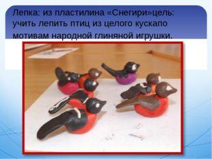 Лепка: из пластилина «Снегири»цель: учить лепить птиц из целого кускапо мотив