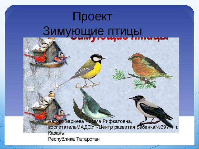Проект Зимующие птицы Автор: Бариева Римма Рифкатовна, воспитательМАДОУ «Цент...