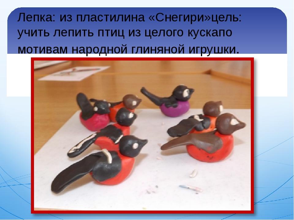 Лепка: из пластилина «Снегири»цель: учить лепить птиц из целого кускапо мотив...