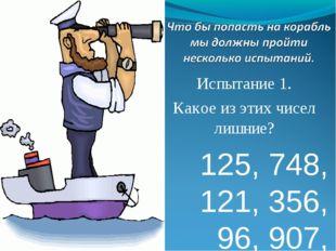 Испытание 1. Какое из этих чисел лишние? 125, 748, 121, 356, 96, 907, 100.