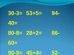 30-3= 53+5=94-40= 80-8=28+2=86-60= 90-9=45+4=52-20= 40-4=37+