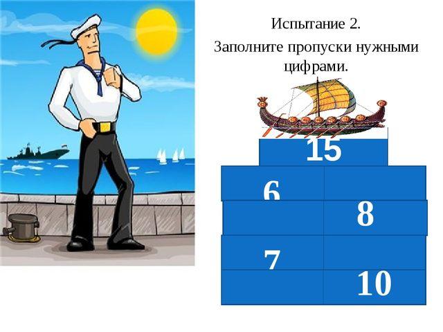 Испытание 2. Заполните пропуски нужными цифрами. 6 8 7 10 15