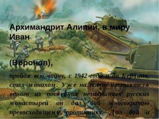 Архимандрит Алипий, в миру Иван (Воронов), пройдя всю войну, с 1942 года и до
