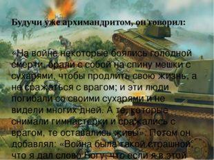 Будучи уже архимандритом, он говорил: «На войне некоторые боялись голодной см
