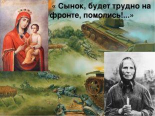 « Сынок, будет трудно на фронте, помолись!...»