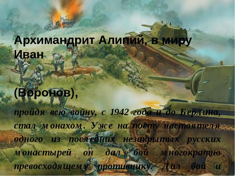 Архимандрит Алипий, в миру Иван (Воронов), пройдя всю войну, с 1942 года и до...