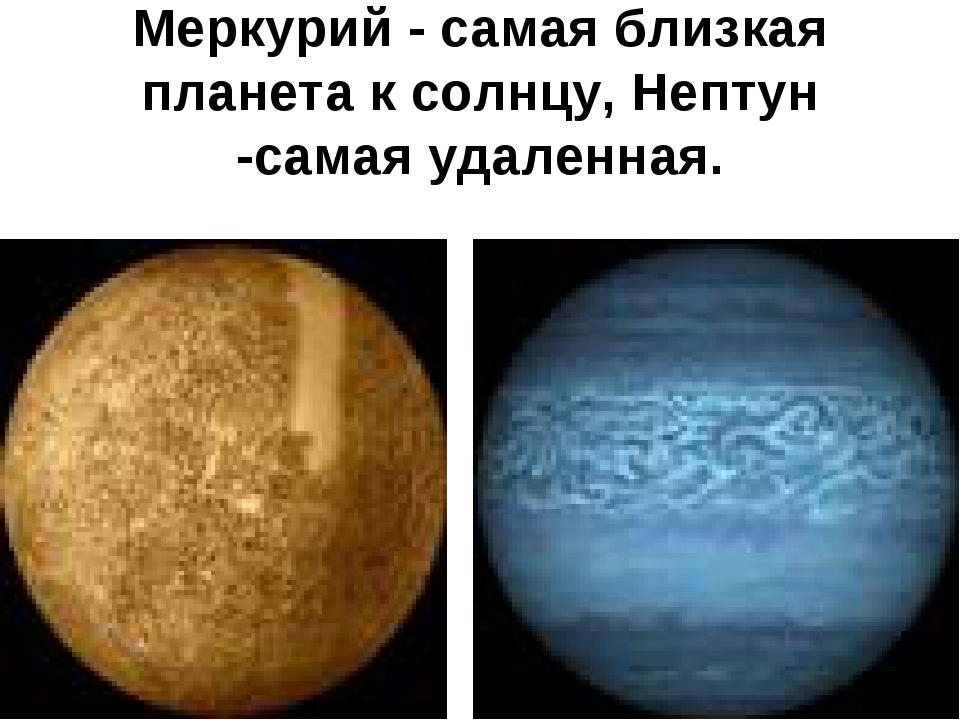 Меркурий - самая близкая планета к солнцу, Нептун -самая удаленная.