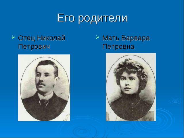 Его родители Отец Николай Петрович Мать Варвара Петровна