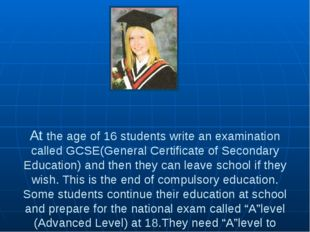 At the age of 16 students write an examination called GCSE(General Certifica