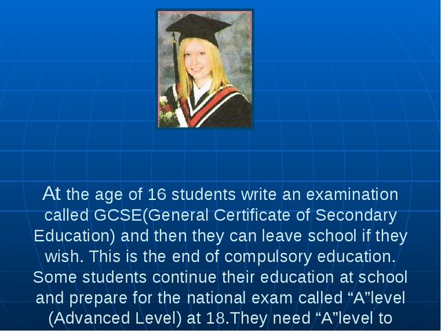At the age of 16 students write an examination called GCSE(General Certifica...