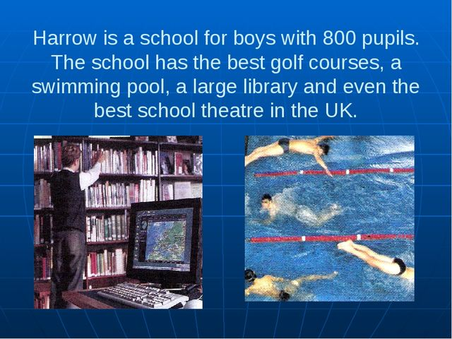 Harrow is a school for boys with 800 pupils. The school has the best golf cou...