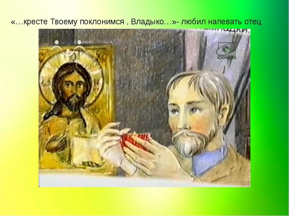 «…кресте Твоему поклонимся , Владыко…»- любил напевать отец