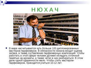 Н Ю Х А Ч В мире насчитывается чуть больше 100 дипломированных мастеров-парфю