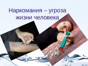 Наркомания – угроза жизни человека