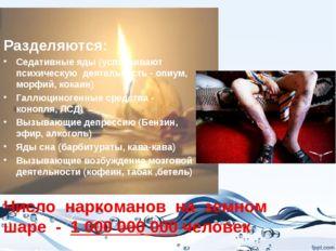 Число наркоманов на земном шаре - 1 000 000 000 человек Разделяются: Седативн