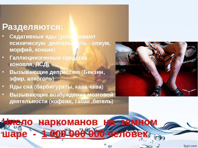 Число наркоманов на земном шаре - 1 000 000 000 человек Разделяются: Седативн...