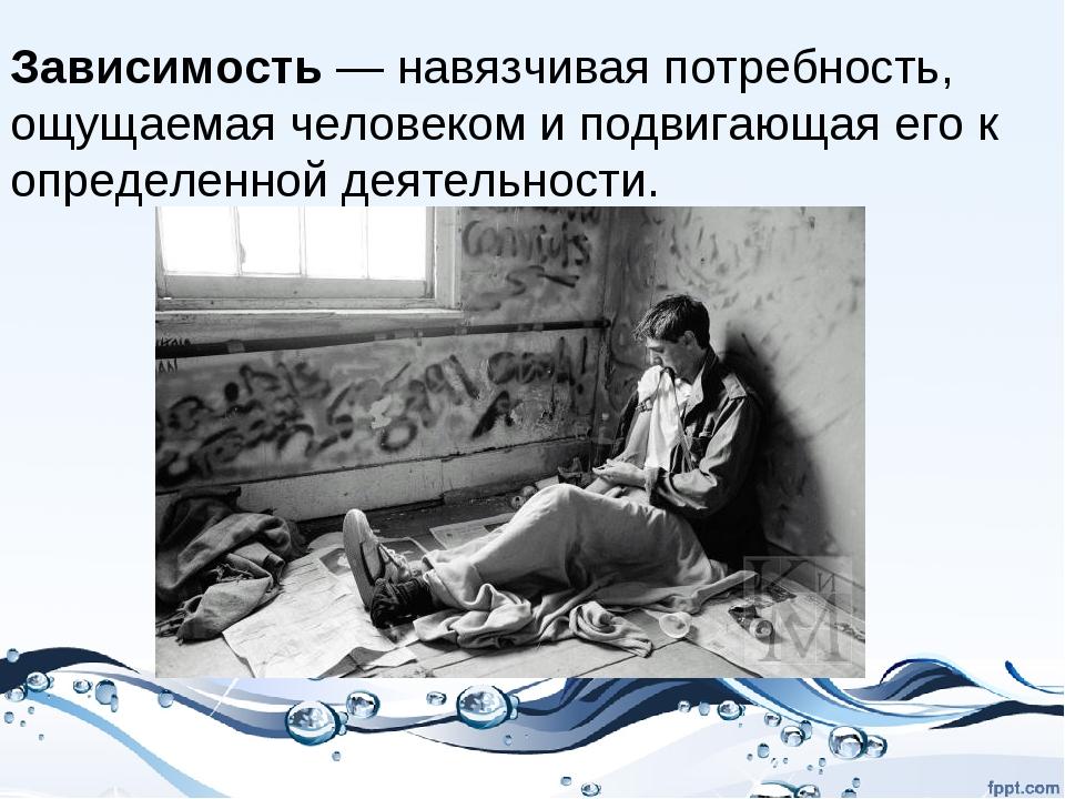 Зависимость— навязчивая потребность, ощущаемаячеловекоми подвигающая его к...