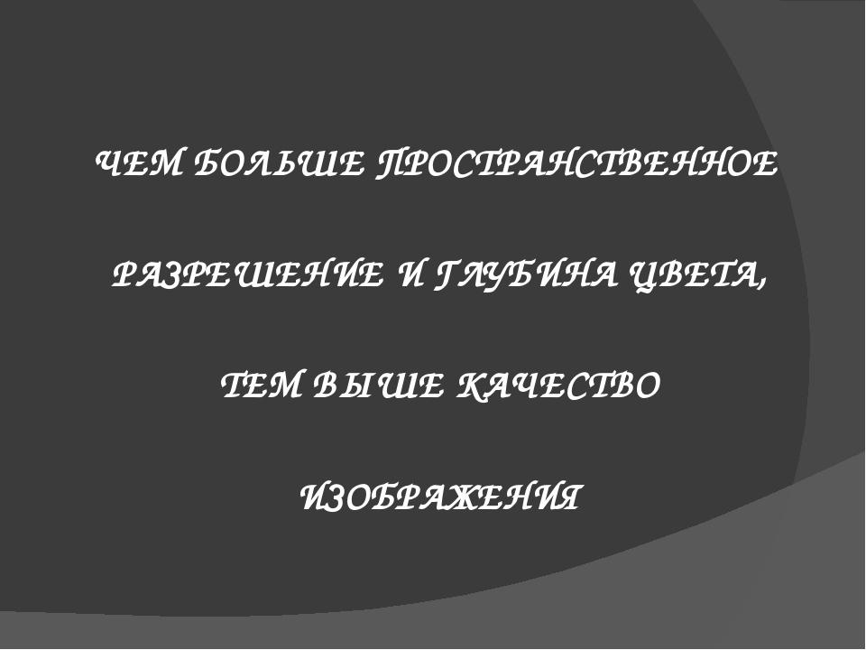 ЧЕМ БОЛЬШЕ ПРОСТРАНСТВЕННОЕ РАЗРЕШЕНИЕ И ГЛУБИНА ЦВЕТА, ТЕМ ВЫШЕ КАЧЕСТВО ИЗО...