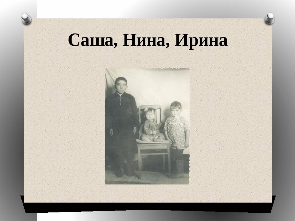Саша, Нина, Ирина