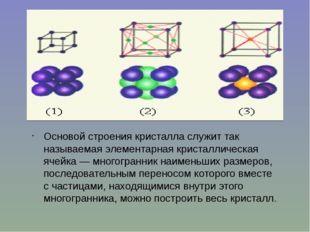 Основой строения кристалла служит так называемая элементарная кристаллическая