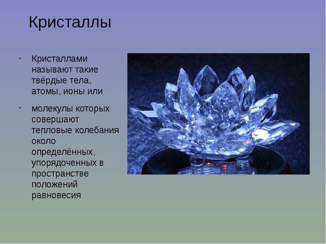 Кристаллы Кристаллами называют такие твёрдые тела, атомы, ионы или молекулы к...
