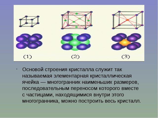 Основой строения кристалла служит так называемая элементарная кристаллическая...