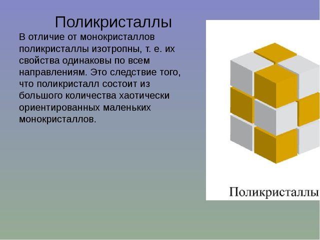 Поликристаллы В отличие от монокристаллов поликристаллы изотропны, т. е. их...