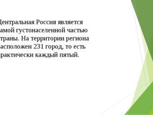 Центральная Россия является самой густонаселенной частью страны. На территори