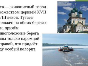 Тутаев — живописный город со множеством церквей XVII—XVIII веков. Тутаев расп