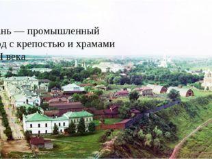 Рязань — промышленный город с крепостью и храмами XVII века