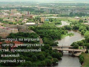 Тверь — город на верхней Волге, центр древнерусского княжества, промышленный