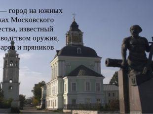 Тула — город на южных рубежах Московского княжества, известный производством
