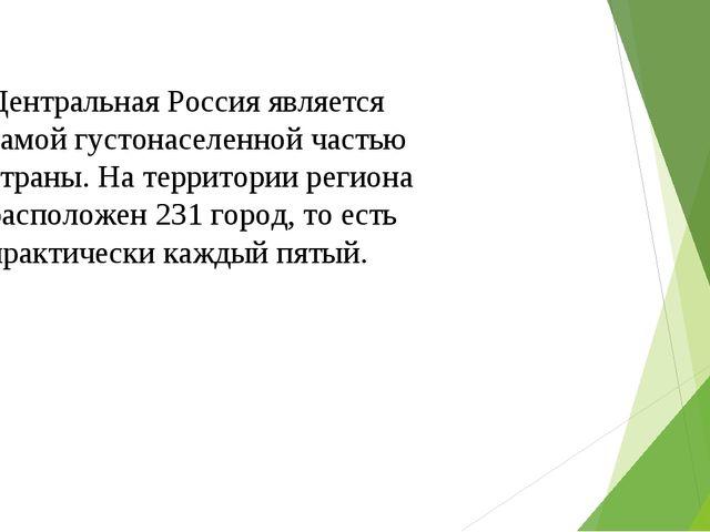Центральная Россия является самой густонаселенной частью страны. На территори...