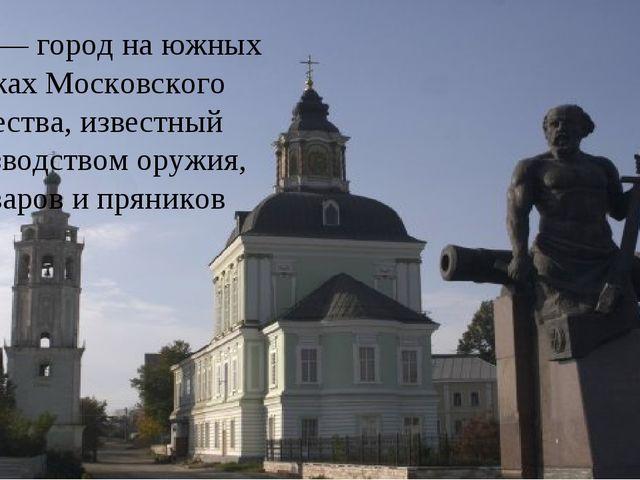 Тула — город на южных рубежах Московского княжества, известный производством...