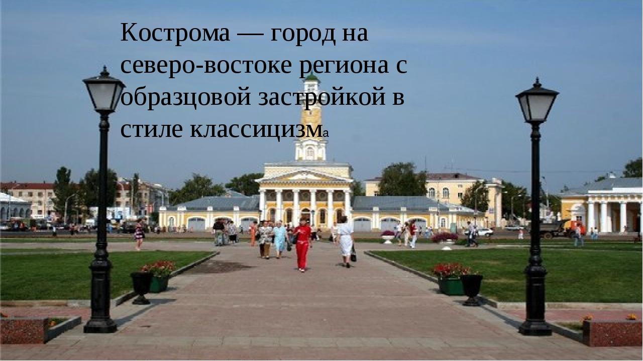 Кострома — город на северо-востоке региона с образцовой застройкой в стиле кл...