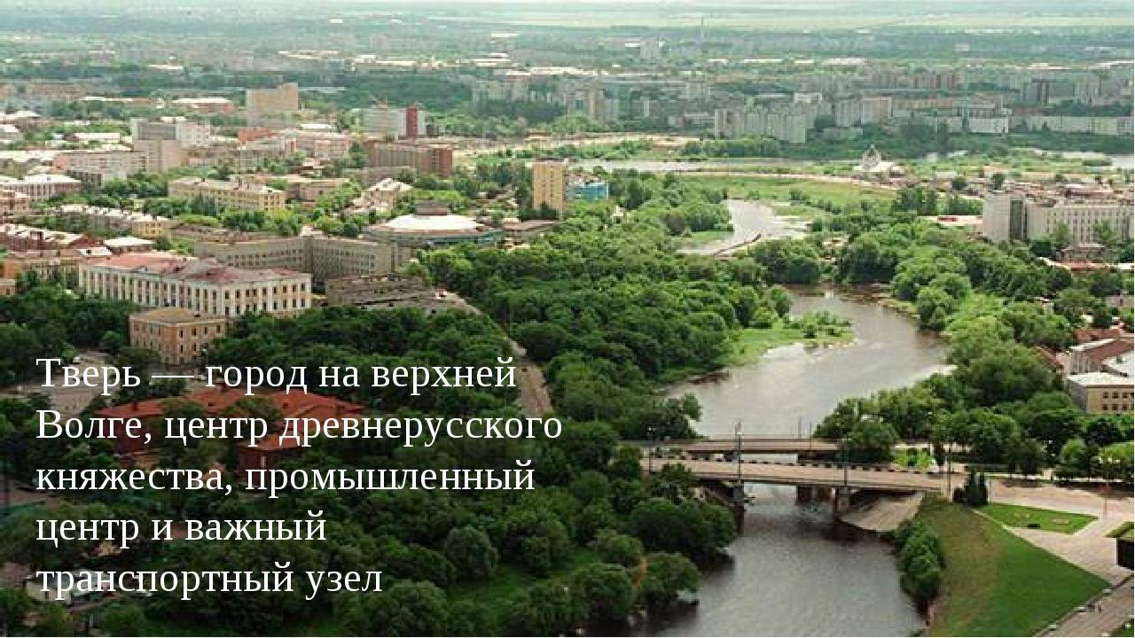 Тверь — город на верхней Волге, центр древнерусского княжества, промышленный...