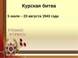 Курская битва 5 июля – 23 августа 1943 года