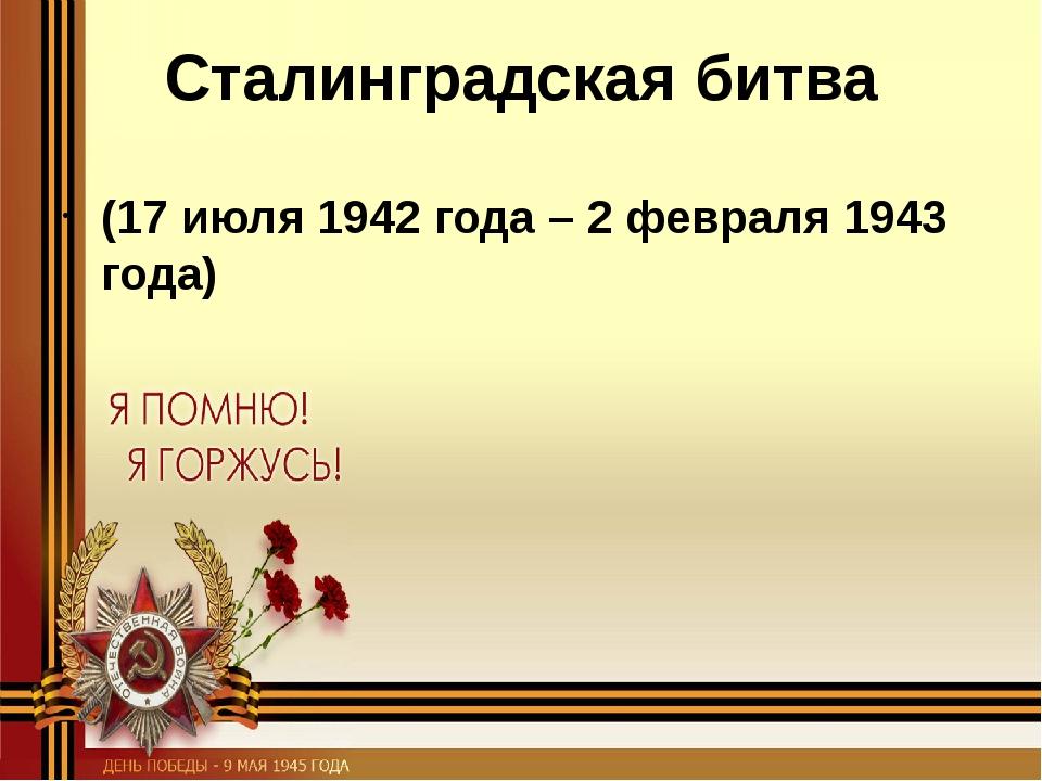 Сталинградская битва (17 июля 1942 года – 2 февраля 1943 года)