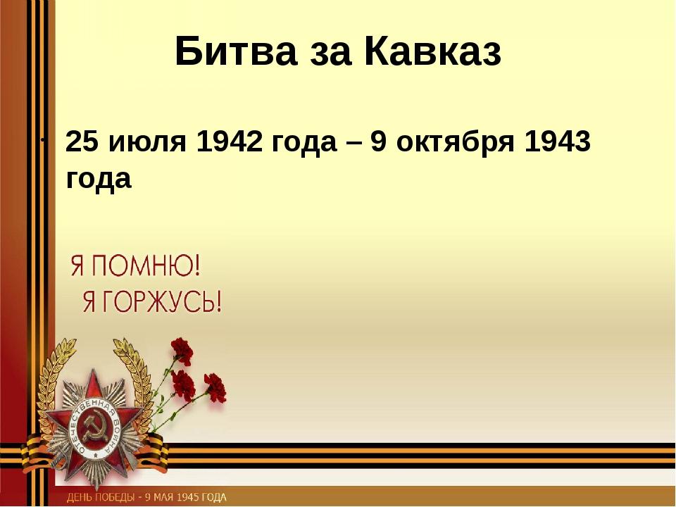 Битва за Кавказ 25 июля 1942 года – 9 октября 1943 года