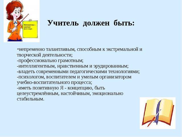 Учитель должен быть: -непременно талантливым, способным к экстремальной и тв...