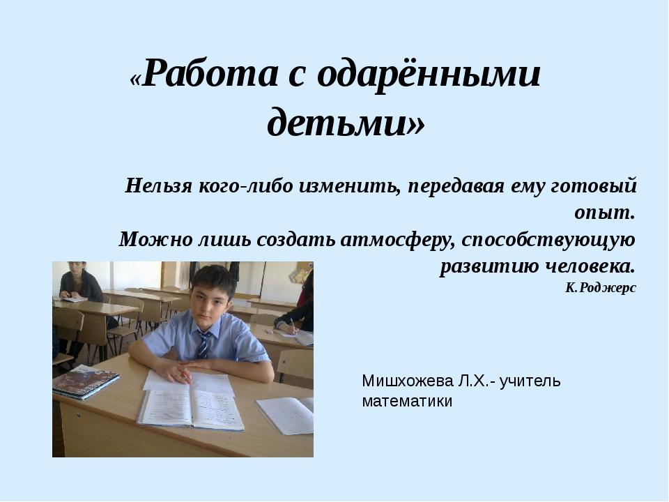 «Работа с одарёнными детьми» Нельзя кого-либо изменить, передавая ему готовы...