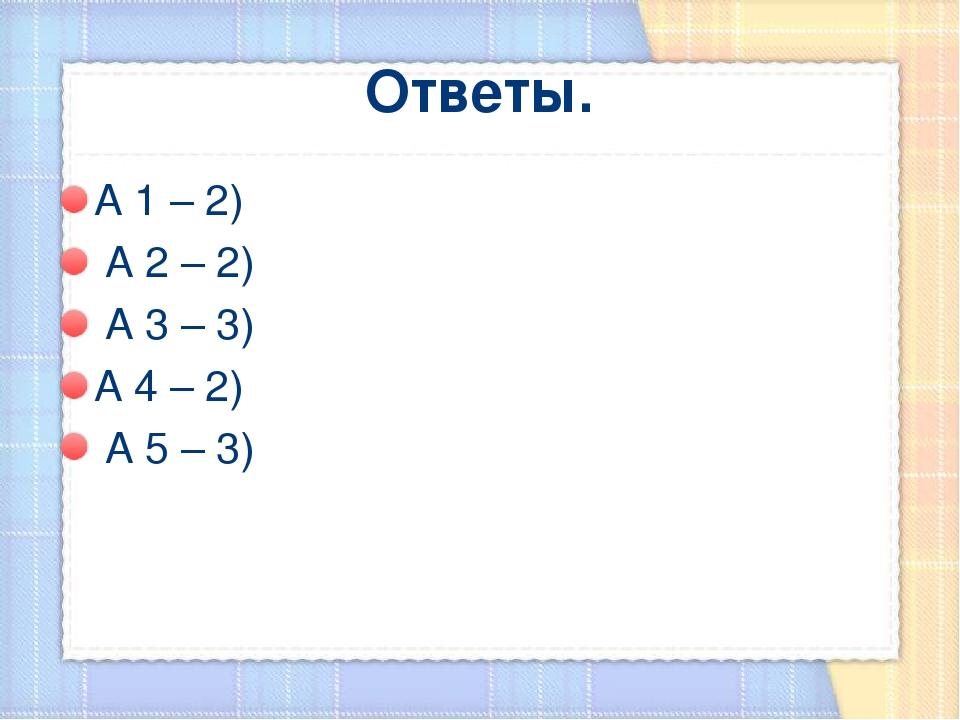 Ответы. А 1 – 2) А 2 – 2) А 3 – 3) А 4 – 2) А 5 – 3)