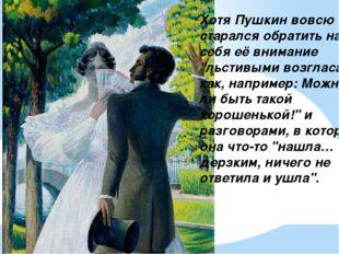 """Хотя Пушкин вовсю старался обратить на себя её внимание """"льстивыми возгласами"""