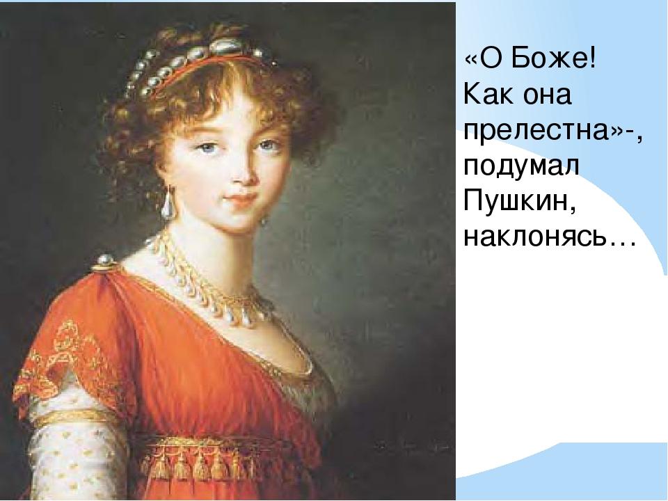 «О Боже! Как она прелестна»-, подумал Пушкин, наклонясь…