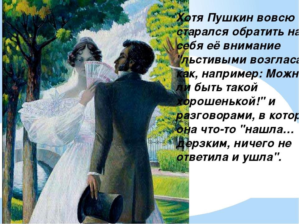 """Хотя Пушкин вовсю старался обратить на себя её внимание """"льстивыми возгласами..."""