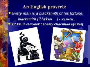 An English proverb: Every man is a blacksmith of his fortune. blacksmith['bl