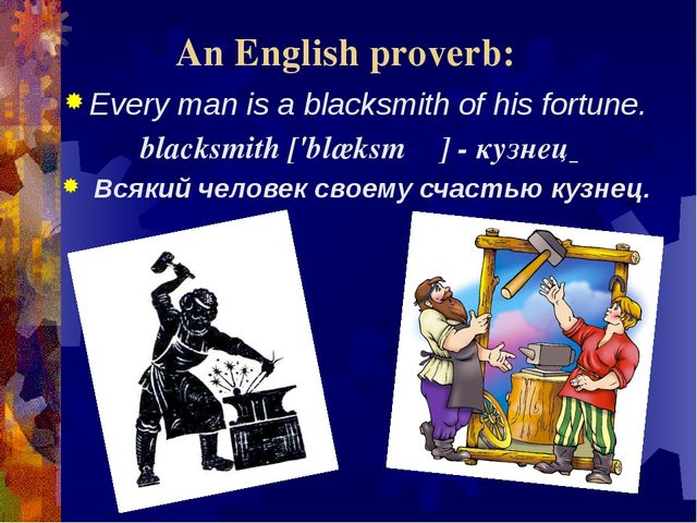 An English proverb: Every man is a blacksmith of his fortune. blacksmith['bl...