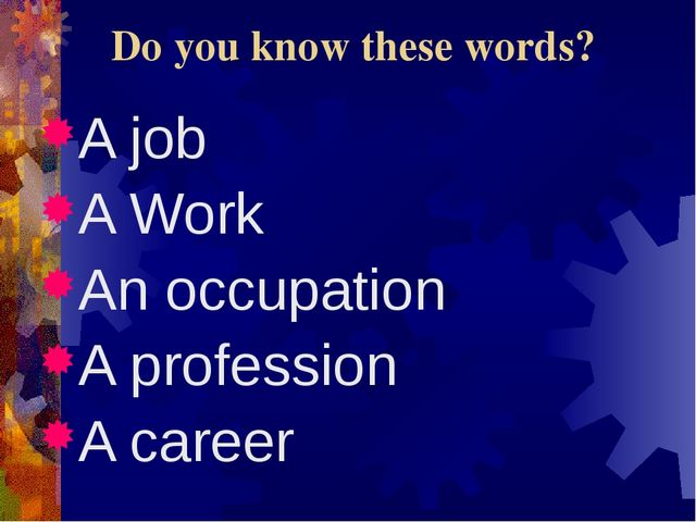 Do you know these words? A job A Work An occupation A profession A career