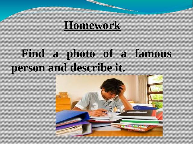 Homework Find a photo of a famous person and describe it.