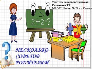 НЕСКОЛЬКО СОВЕТОВ РОДИТЕЛЯМ Учитель начальных классов: Разживина Т.Н МБОУ Шко